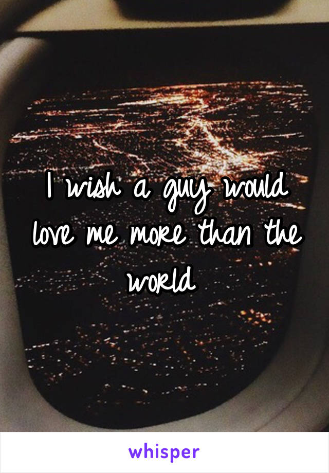 I wish a guy would love me more than the world