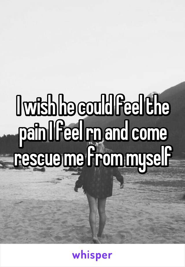 I wish he could feel the pain I feel rn and come rescue me from myself