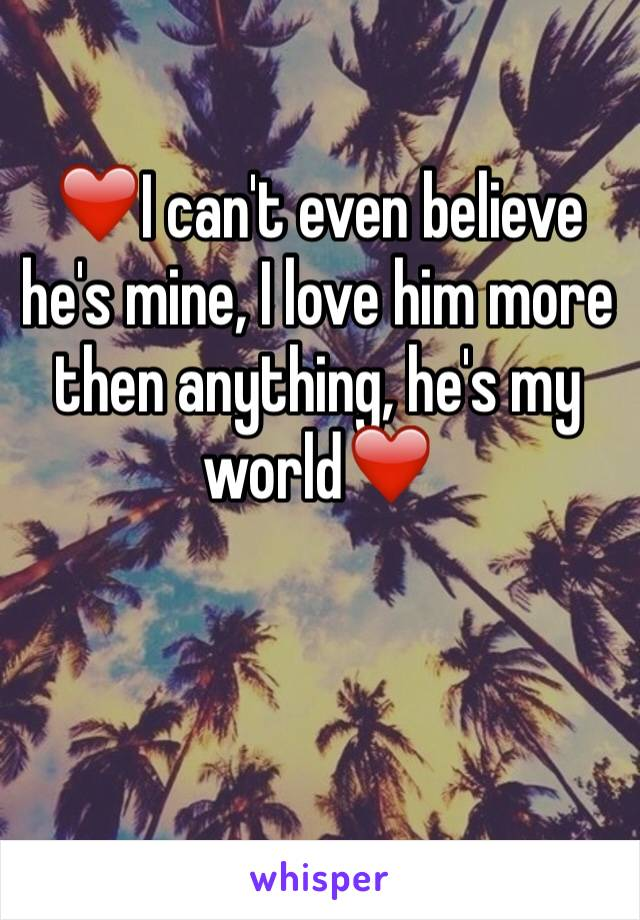 ❤️I can't even believe he's mine, I love him more then anything, he's my world❤️