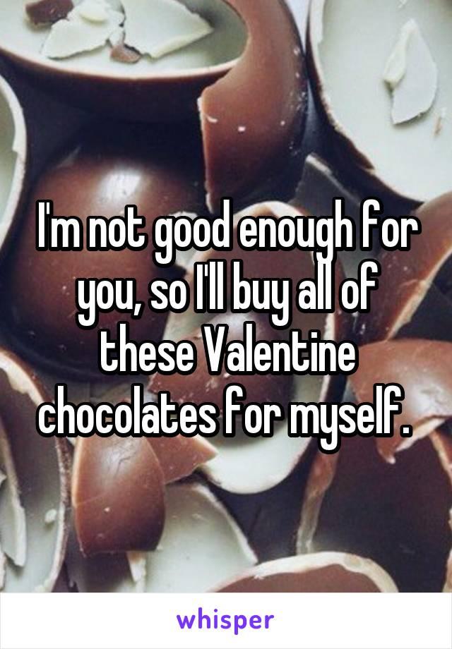 I'm not good enough for you, so I'll buy all of these Valentine chocolates for myself.