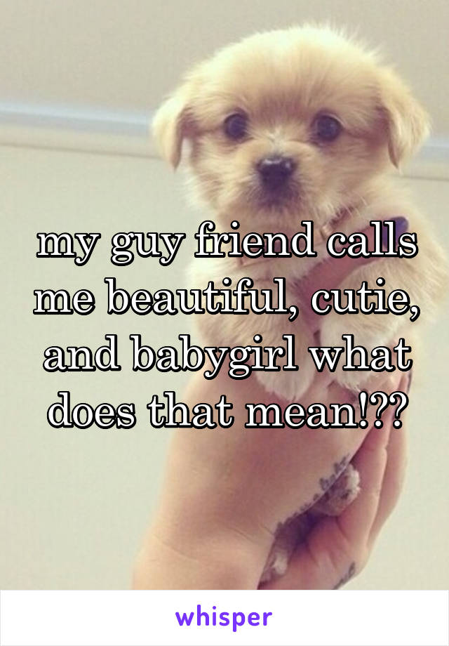 my guy friend calls me beautiful, cutie, and babygirl what does that mean!??