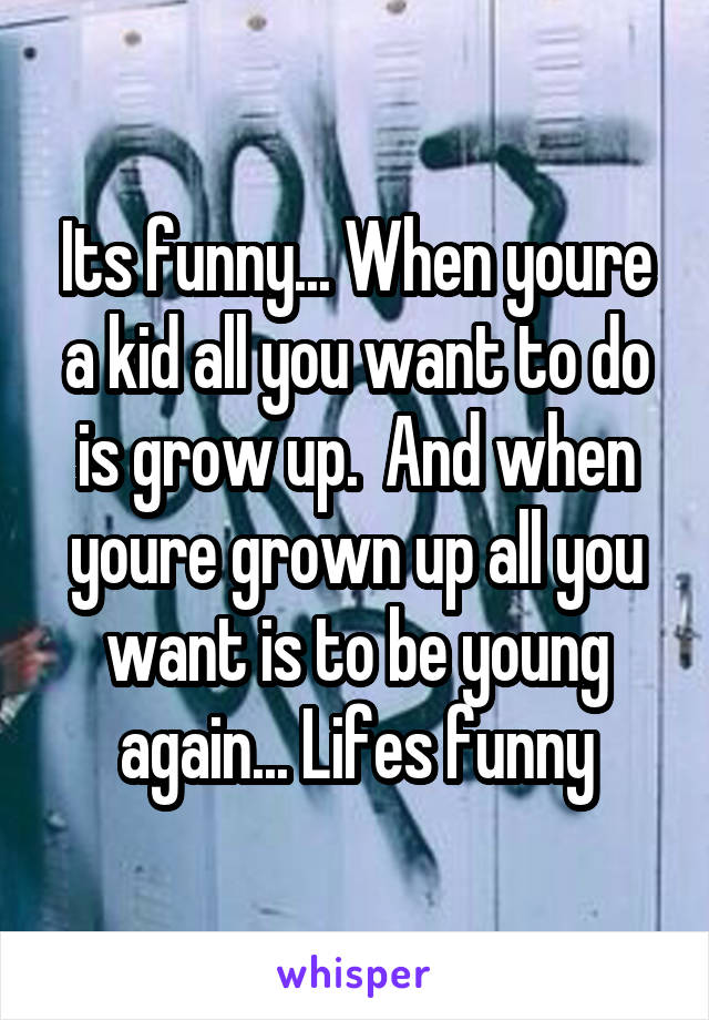 Its funny... When youre a kid all you want to do is grow up.  And when youre grown up all you want is to be young again... Lifes funny
