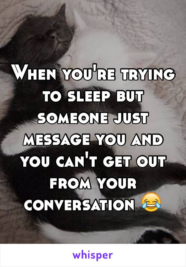 When you're trying to sleep but someone just message you and you can't get out from your conversation 😂