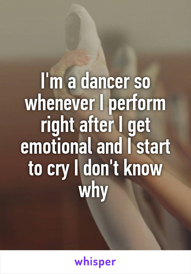 I'm a dancer so whenever I perform right after I get emotional and I start to cry I don't know why