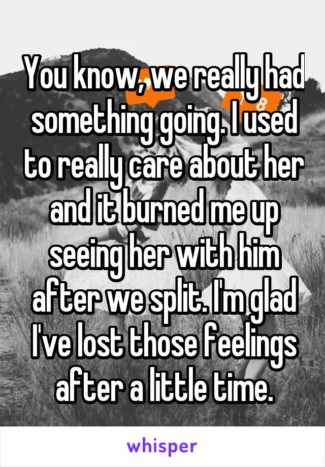 You know, we really had something going. I used to really care about her and it burned me up seeing her with him after we split. I'm glad I've lost those feelings after a little time.