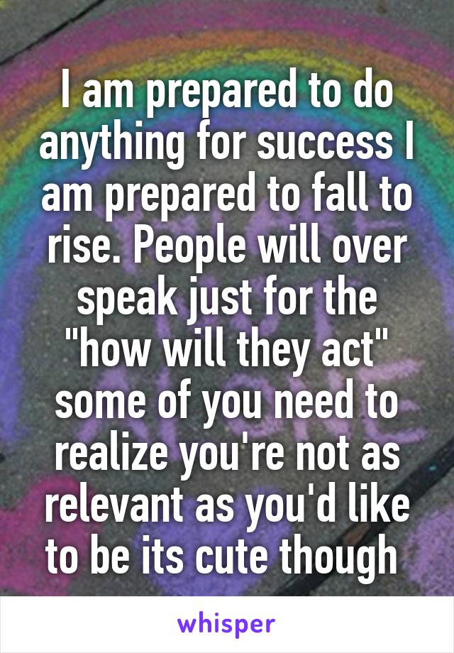 "I am prepared to do anything for success I am prepared to fall to rise. People will over speak just for the ""how will they act"" some of you need to realize you're not as relevant as you'd like to be its cute though"