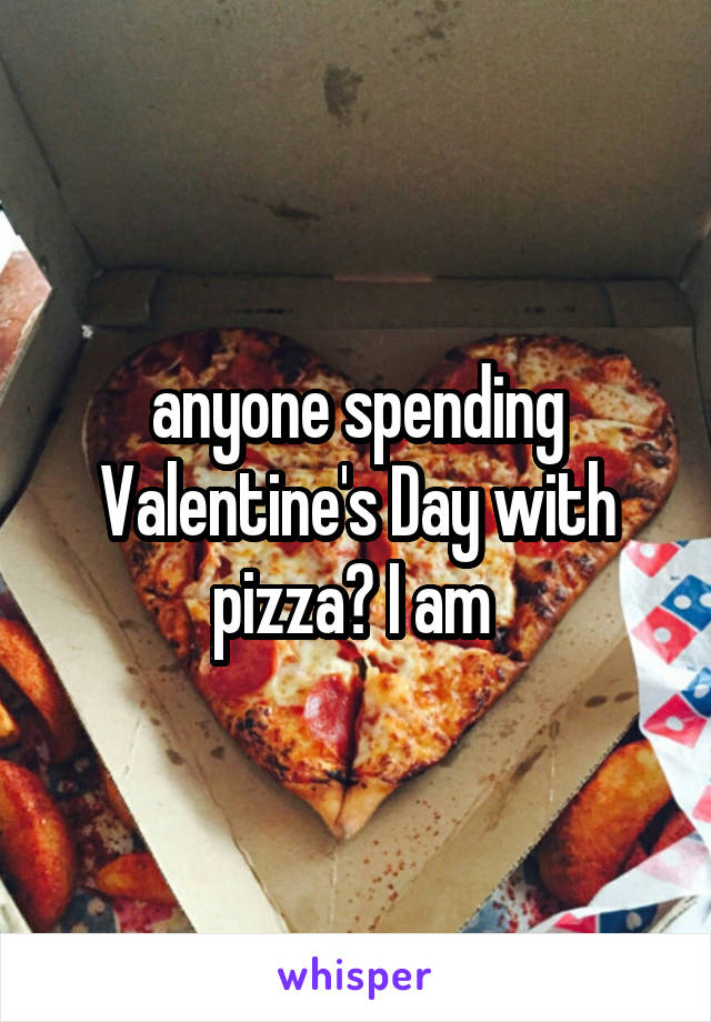 anyone spending Valentine's Day with pizza? I am