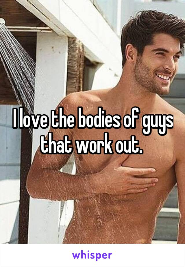 I love the bodies of guys that work out.