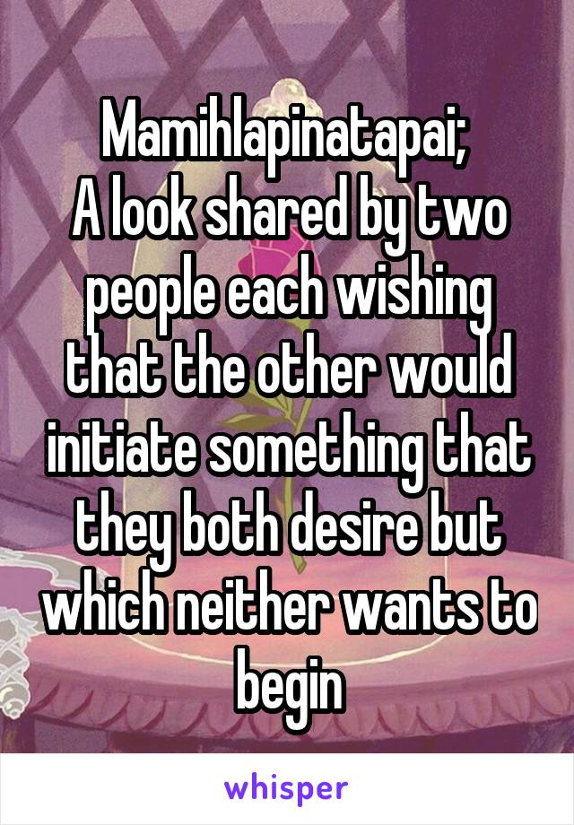 Mamihlapinatapai;  A look shared by two people each wishing that the other would initiate something that they both desire but which neither wants to begin