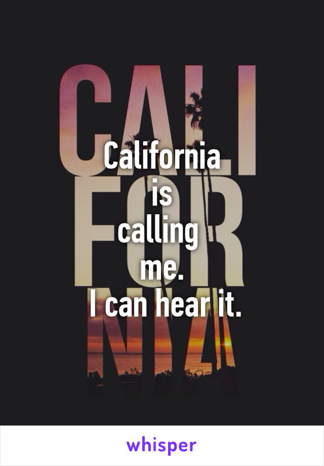 California  is  calling  me.  I can hear it.