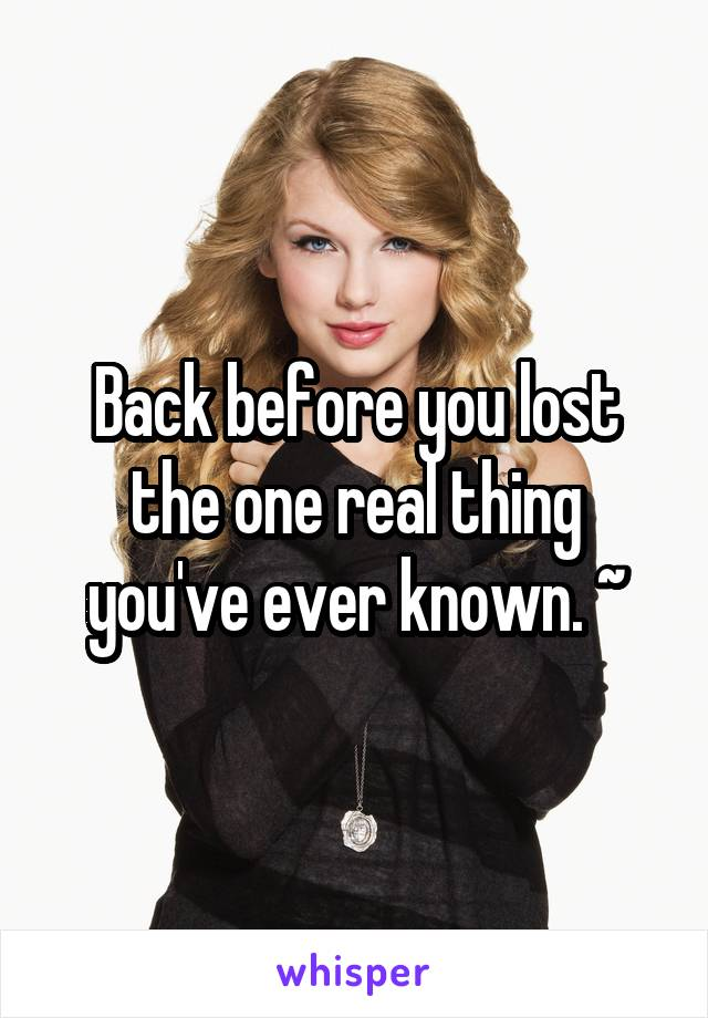 Back before you lost the one real thing you've ever known. ~