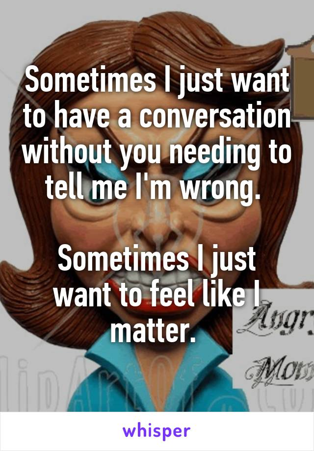 Sometimes I just want to have a conversation without you needing to tell me I'm wrong.   Sometimes I just want to feel like I matter.