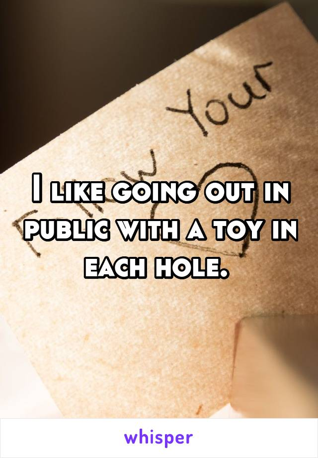 I like going out in public with a toy in each hole.