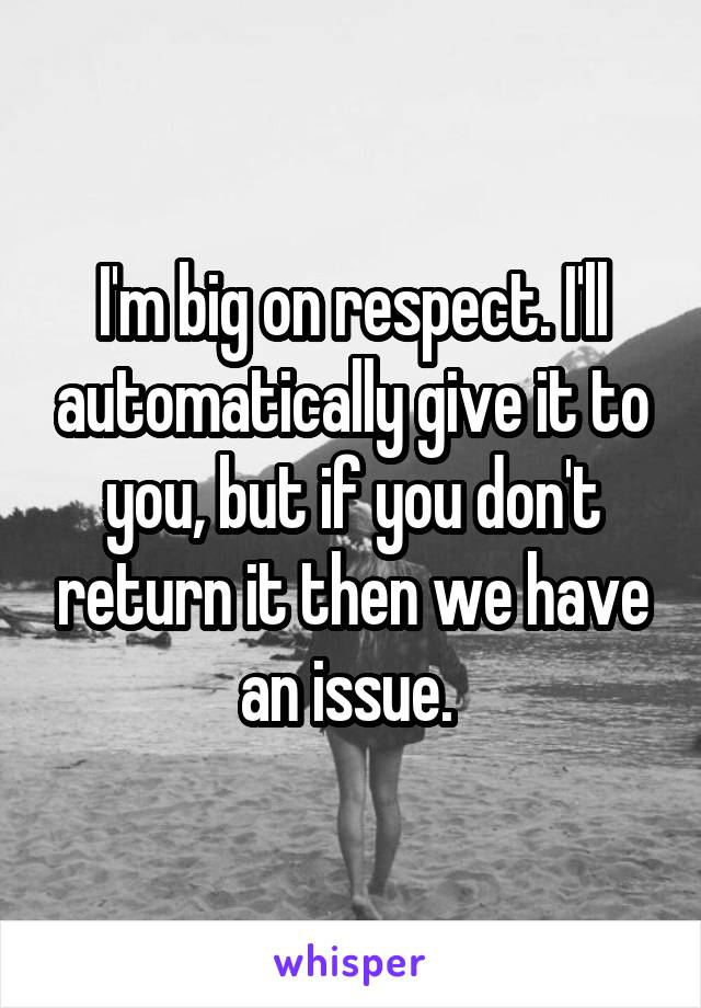 I'm big on respect. I'll automatically give it to you, but if you don't return it then we have an issue.