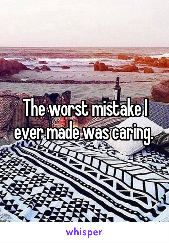 The worst mistake I ever made was caring.