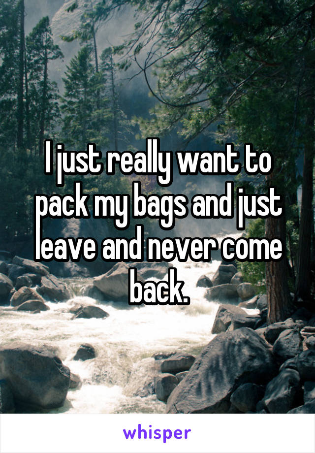 I just really want to pack my bags and just leave and never come back.