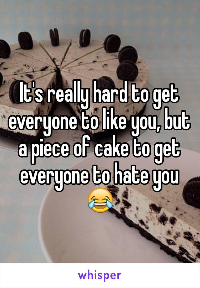It's really hard to get everyone to like you, but a piece of cake to get everyone to hate you 😂