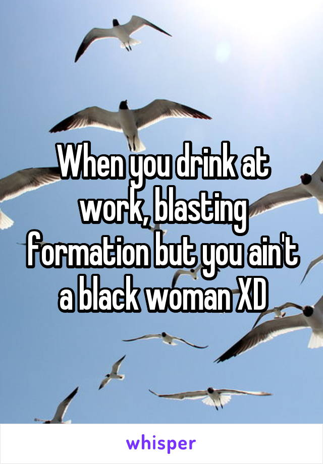 When you drink at work, blasting formation but you ain't a black woman XD