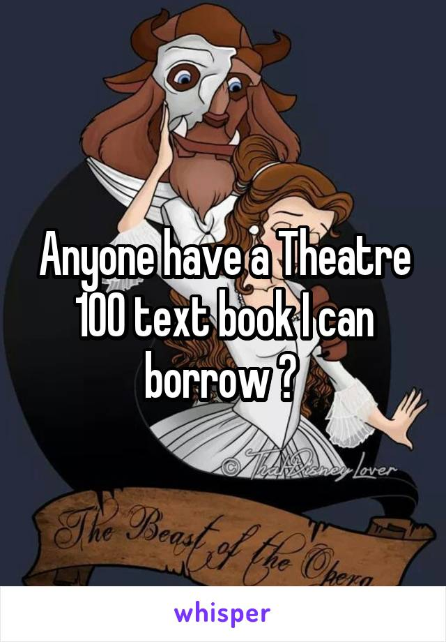 Anyone have a Theatre 100 text book I can borrow ?