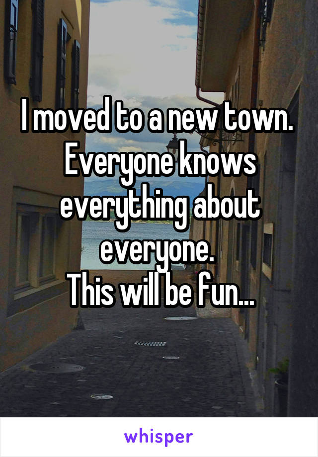 I moved to a new town.  Everyone knows everything about everyone.  This will be fun...
