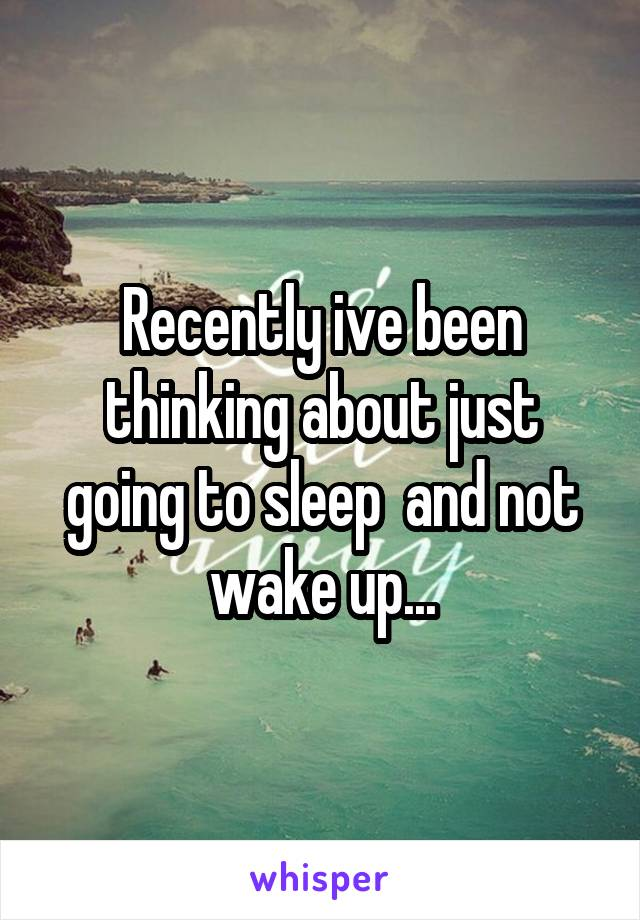 Recently ive been thinking about just going to sleep  and not wake up...