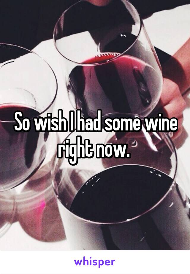 So wish I had some wine right now.
