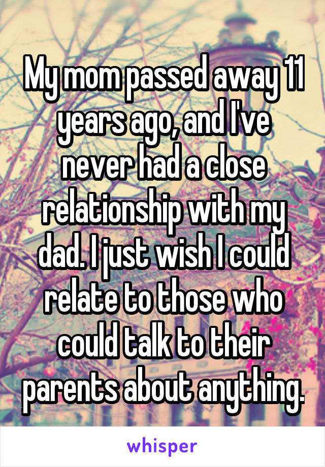 My mom passed away 11 years ago, and I've never had a close relationship with my dad. I just wish I could relate to those who could talk to their parents about anything.