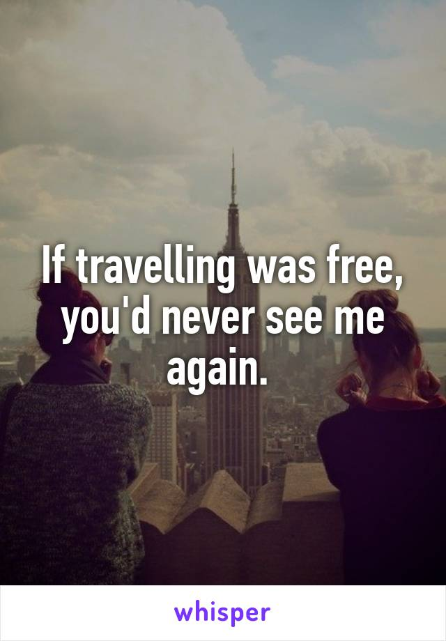If travelling was free, you'd never see me again.