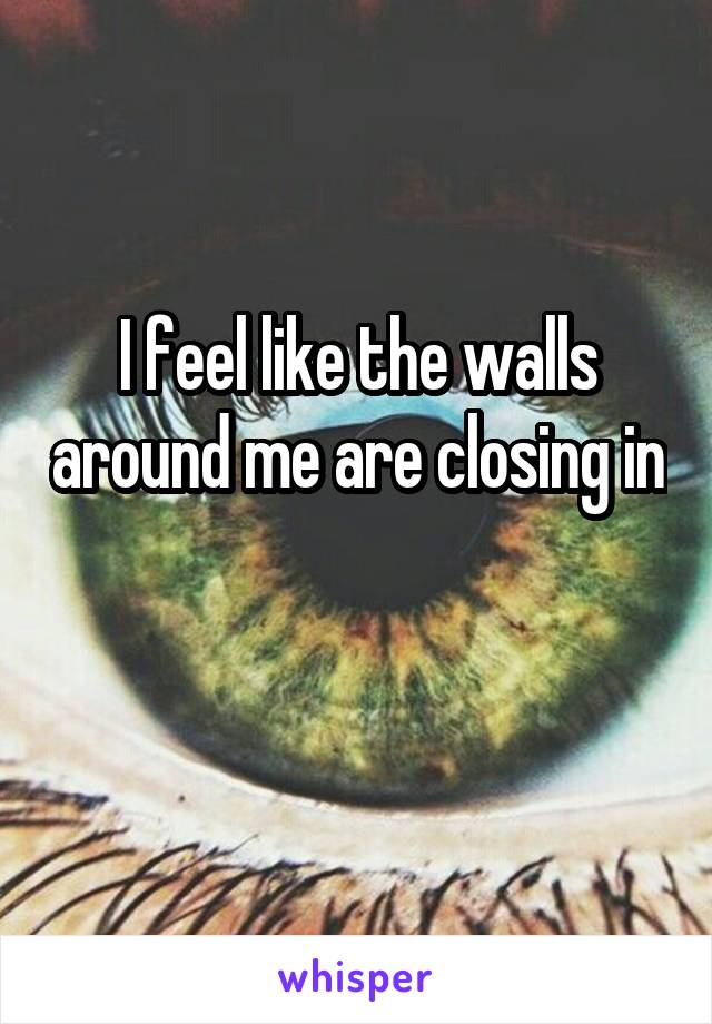 I feel like the walls around me are closing in