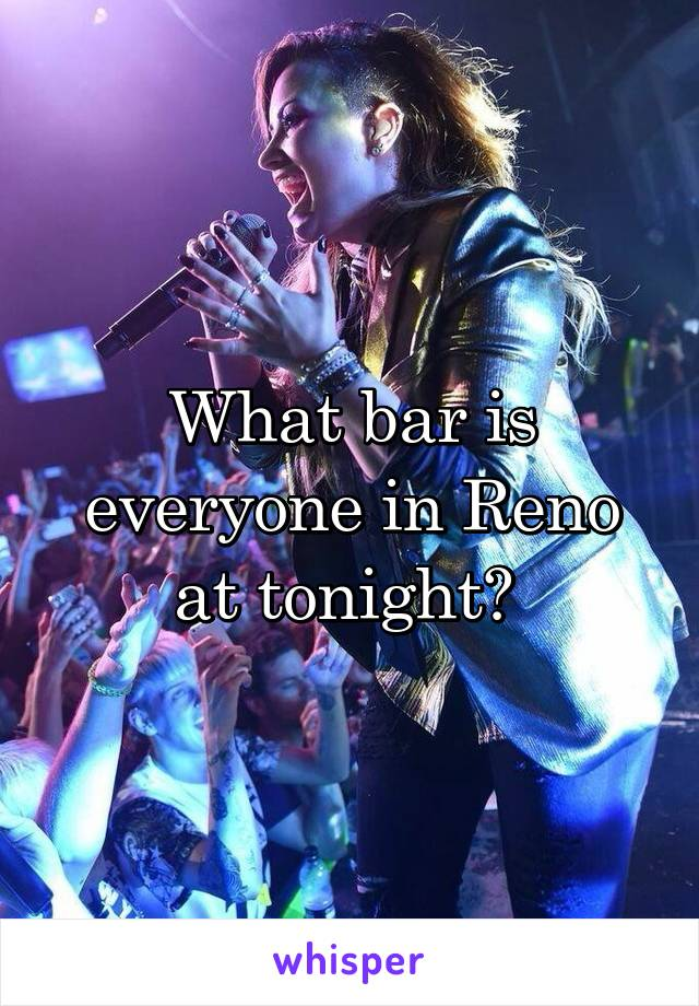 What bar is everyone in Reno at tonight?