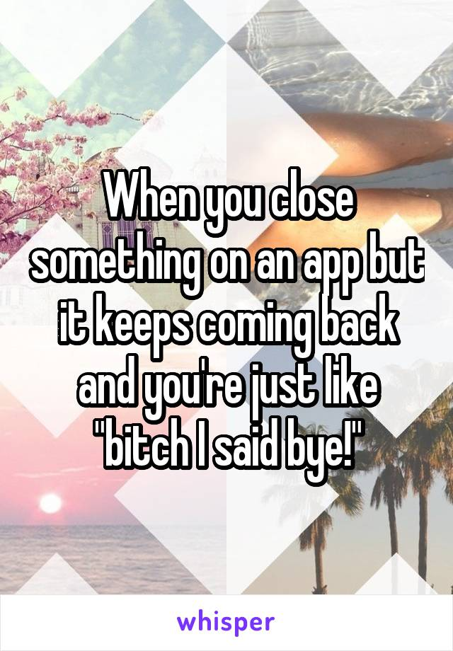 """When you close something on an app but it keeps coming back and you're just like """"bitch I said bye!"""""""