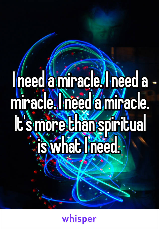 I need a miracle. I need a miracle. I need a miracle. It's more than spiritual is what I need.
