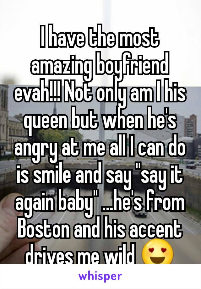 """I have the most amazing boyfriend evah!!! Not only am I his queen but when he's angry at me all I can do is smile and say """"say it again baby"""" ...he's from Boston and his accent drives me wild 😍"""