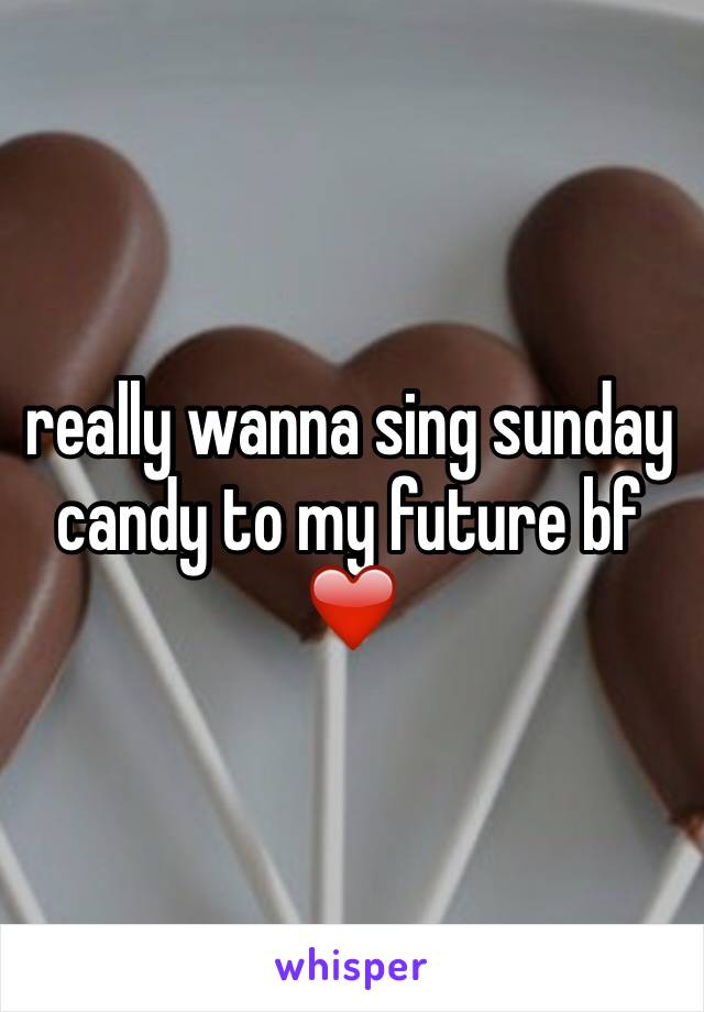 really wanna sing sunday candy to my future bf ❤️