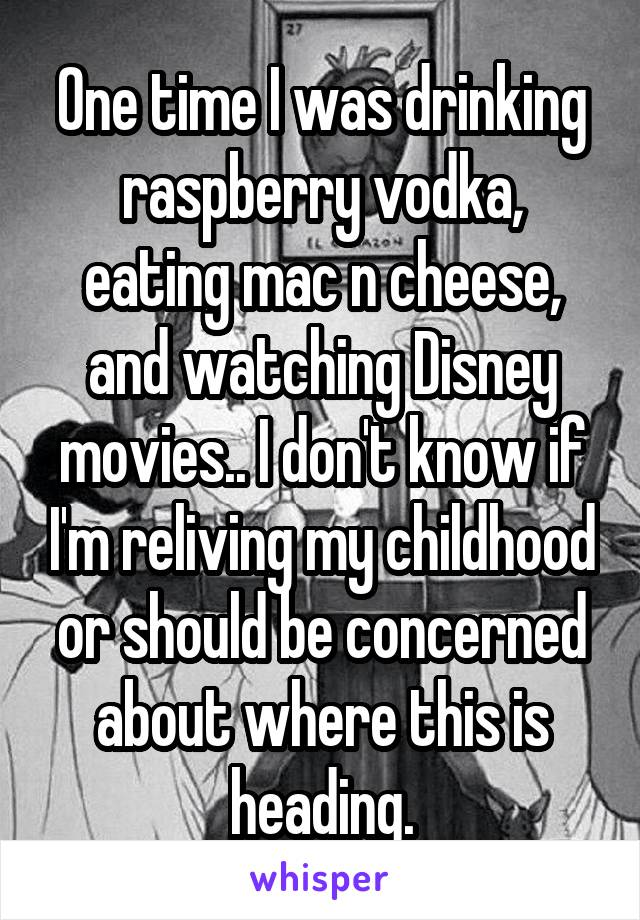 One time I was drinking raspberry vodka, eating mac n cheese, and watching Disney movies.. I don't know if I'm reliving my childhood or should be concerned about where this is heading.