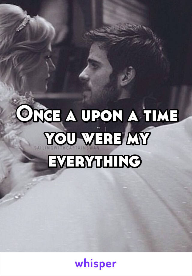 Once a upon a time you were my everything