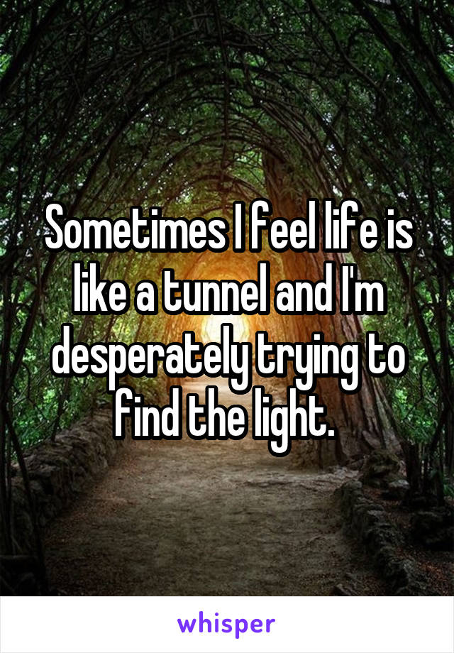 Sometimes I feel life is like a tunnel and I'm desperately trying to find the light.