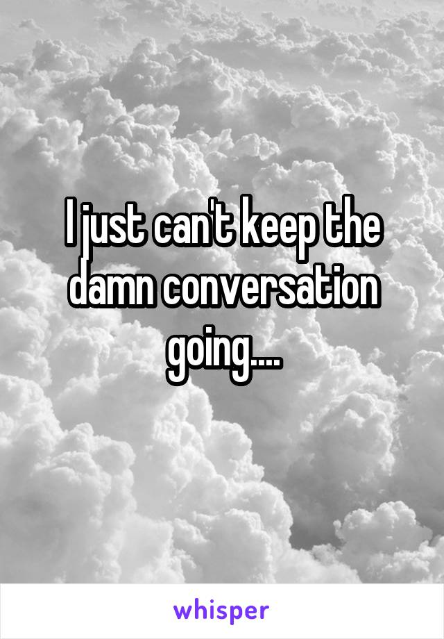 I just can't keep the damn conversation going....