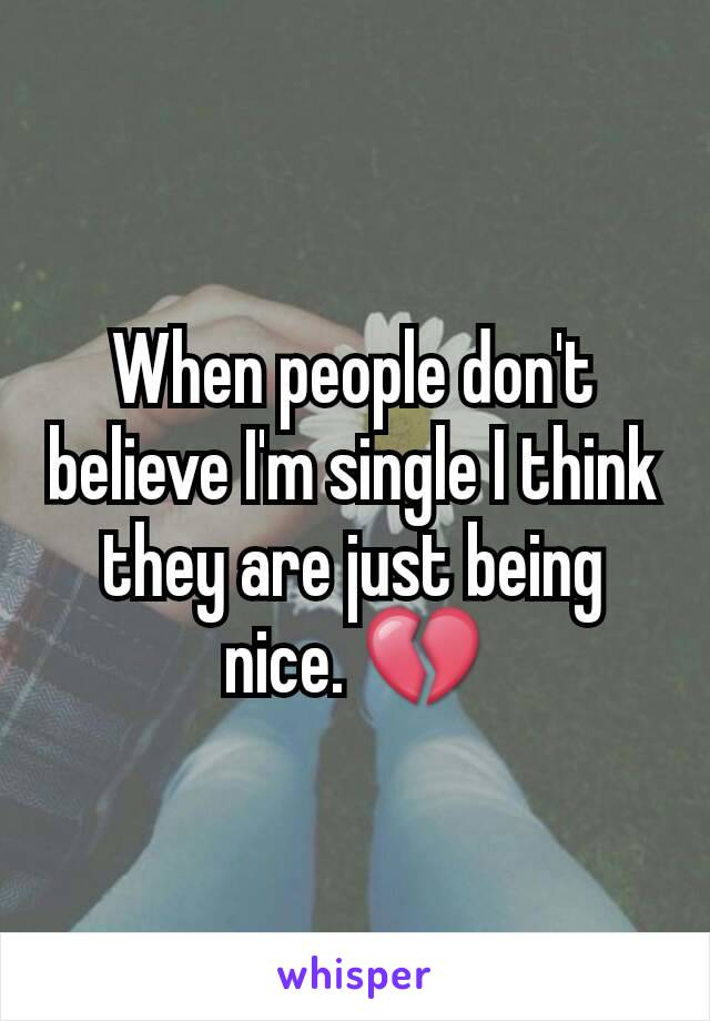 When people don't believe I'm single I think they are just being nice. 💔