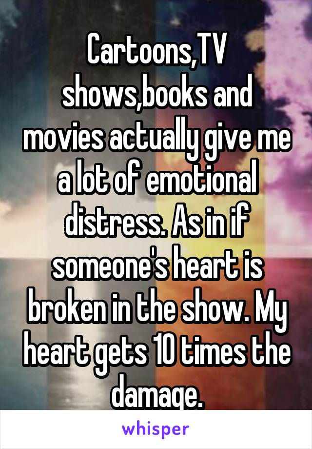 Cartoons,TV shows,books and movies actually give me a lot of emotional distress. As in if someone's heart is broken in the show. My heart gets 10 times the damage.