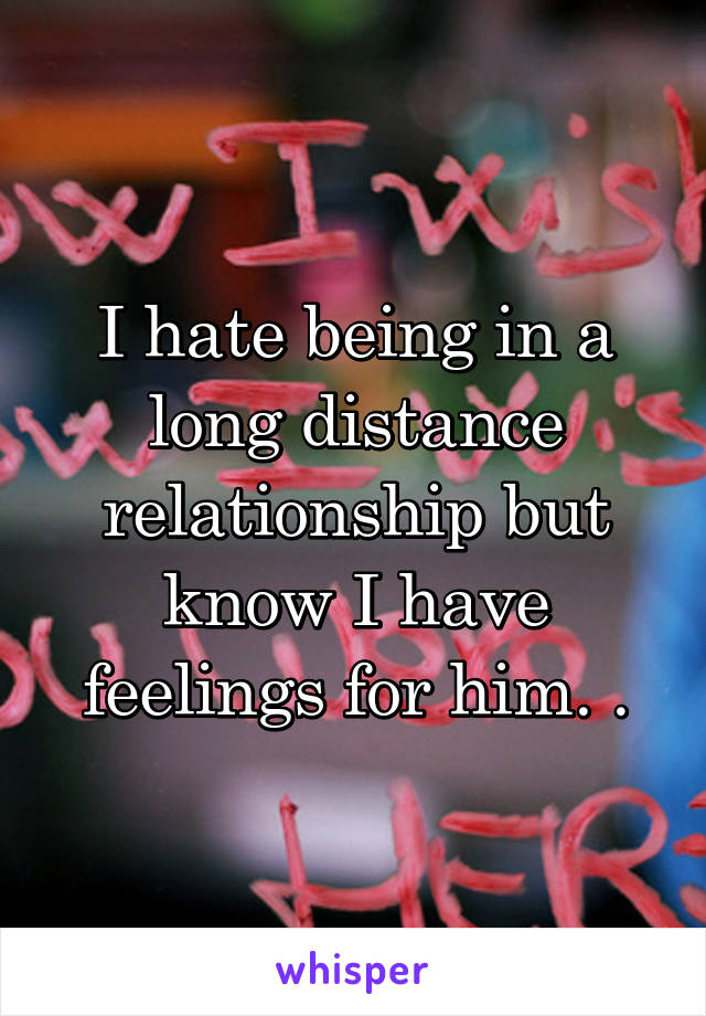 I hate being in a long distance relationship but know I have feelings for him. .