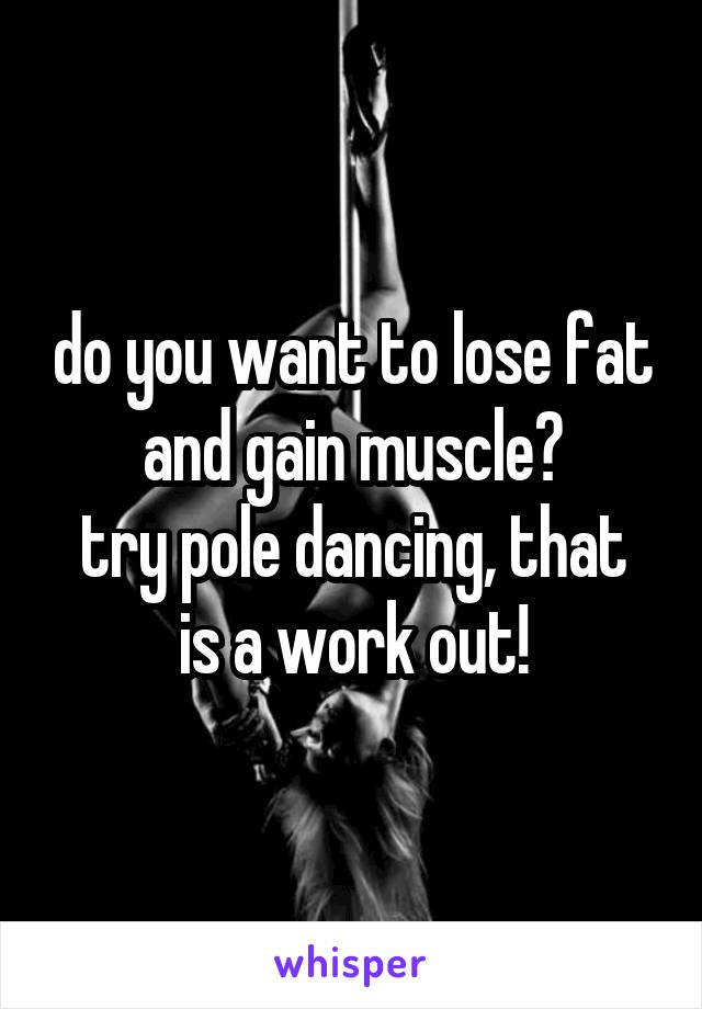 do you want to lose fat and gain muscle? try pole dancing, that is a work out!