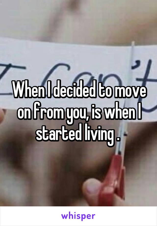 When I decided to move on from you, is when I started living .