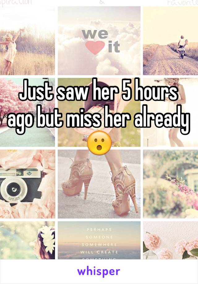 Just saw her 5 hours ago but miss her already 😮