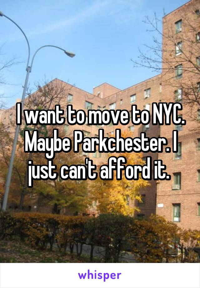 I want to move to NYC. Maybe Parkchester. I just can't afford it.