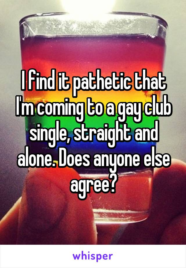 I find it pathetic that I'm coming to a gay club single, straight and alone. Does anyone else agree?