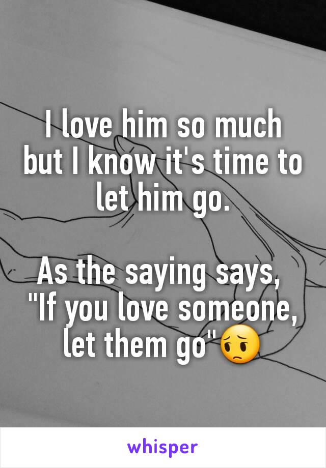 """I love him so much but I know it's time to let him go.  As the saying says,  """"If you love someone, let them go""""😔"""