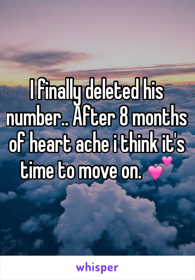 I finally deleted his number.. After 8 months of heart ache i think it's time to move on. 💕