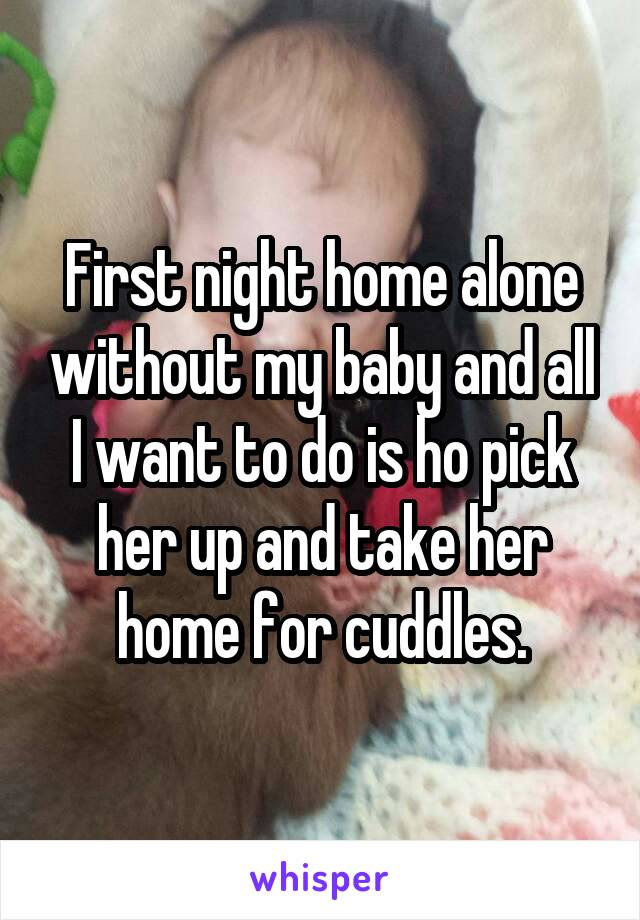 First night home alone without my baby and all I want to do is ho pick her up and take her home for cuddles.