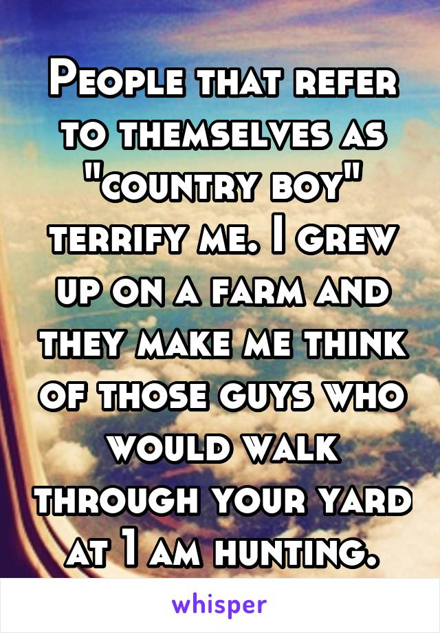 "People that refer to themselves as ""country boy"" terrify me. I grew up on a farm and they make me think of those guys who would walk through your yard at 1 am hunting."